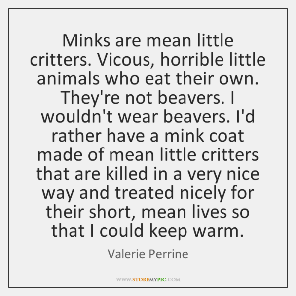 Minks are mean little critters. Vicous, horrible little animals who eat their ...