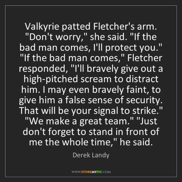 "Derek Landy: Valkyrie patted Fletcher's arm. ""Don't worry,"" she said...."