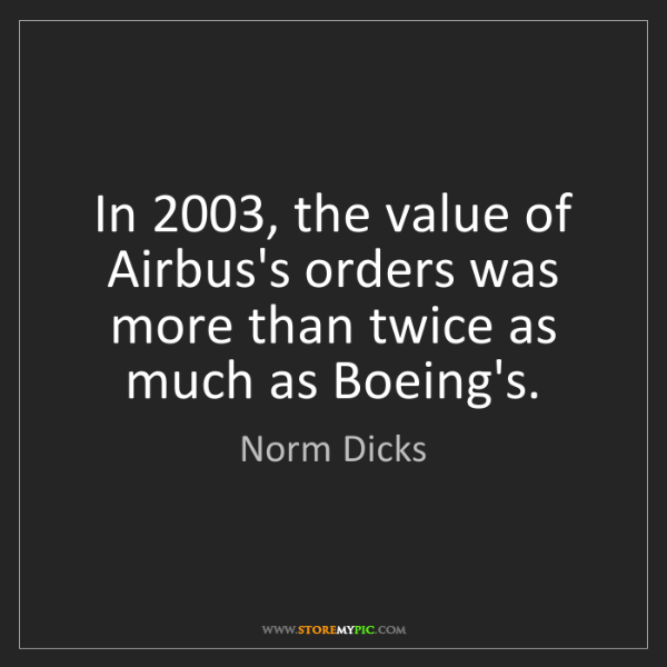 Norm Dicks: In 2003, the value of Airbus's orders was more than twice...