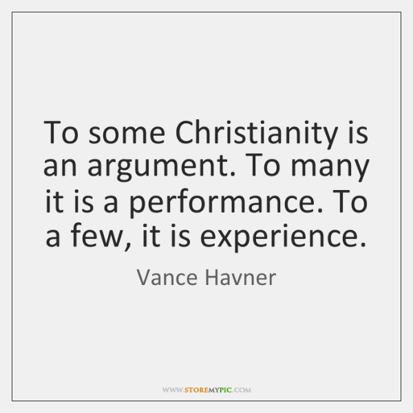 To some Christianity is an argument. To many it is a performance. ...