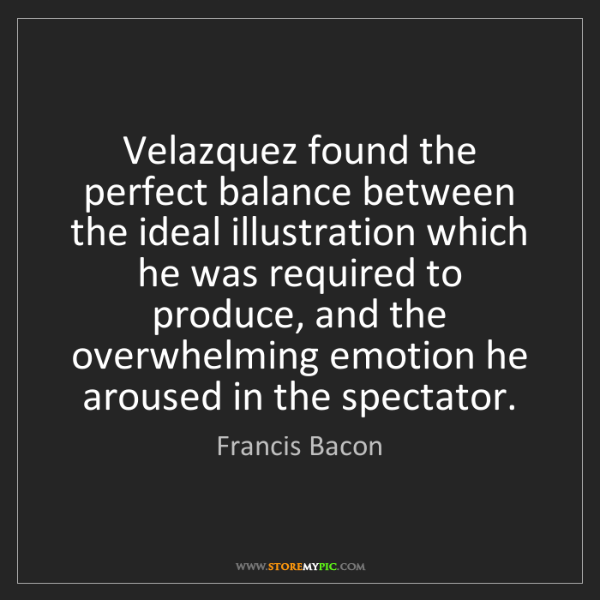 Francis Bacon: Velazquez found the perfect balance between the ideal...
