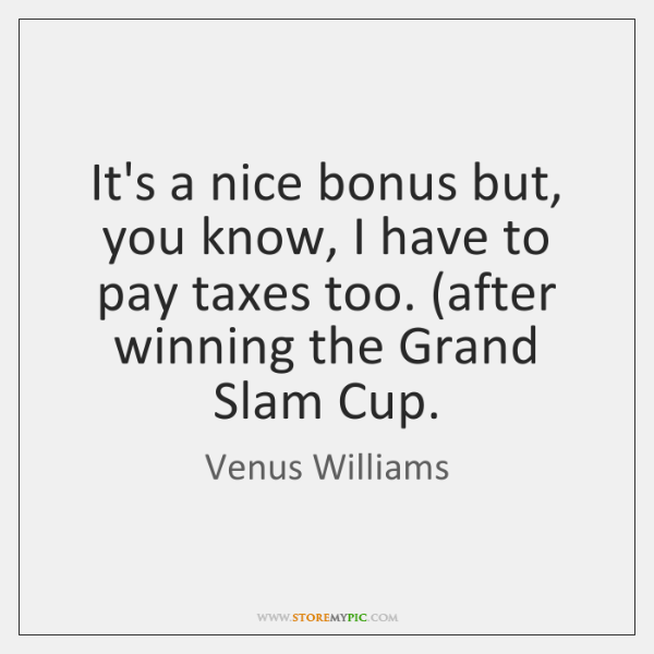 It's a nice bonus but, you know, I have to pay taxes ...