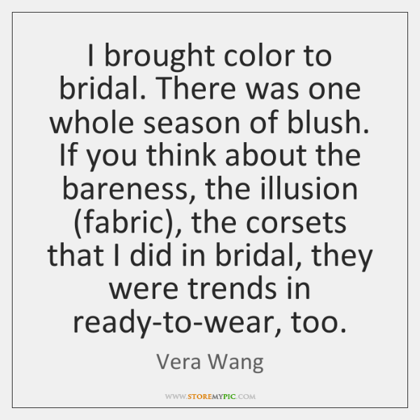 I brought color to bridal. There was one whole season of blush. ...