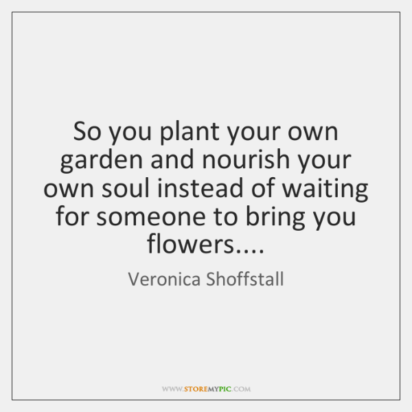 So you plant your own garden and nourish your own soul instead ...