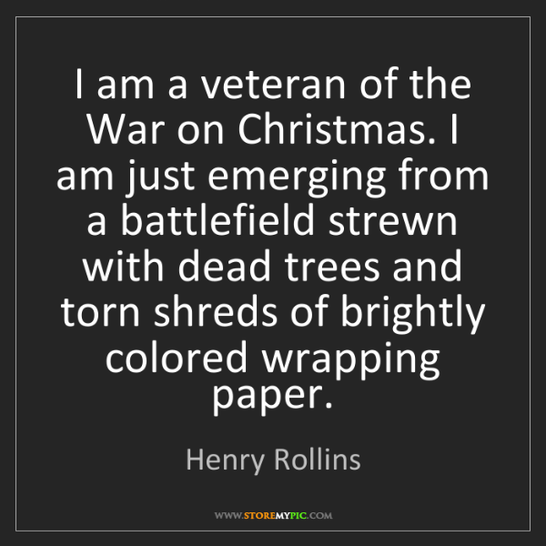 Henry Rollins: I am a veteran of the War on Christmas. I am just emerging...
