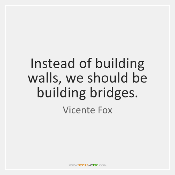 Instead of building walls, we should be building bridges.