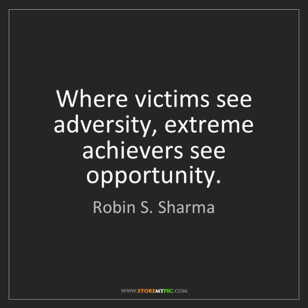 Robin S. Sharma: Where victims see adversity, extreme achievers see opportunity.