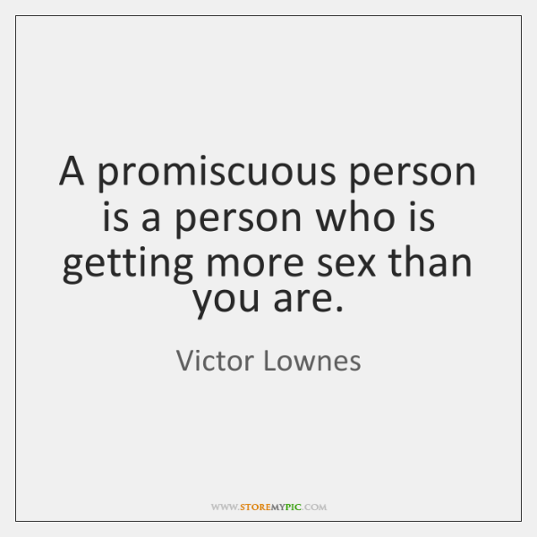 A promiscuous person is a person who is getting more sex than ...