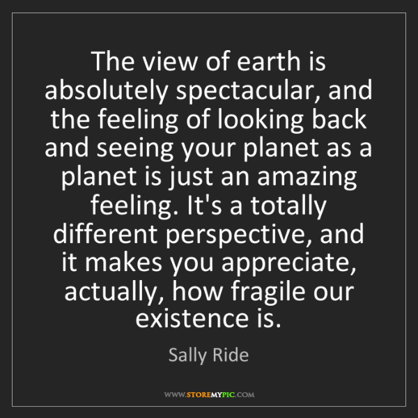Sally Ride: The view of earth is absolutely spectacular, and the...