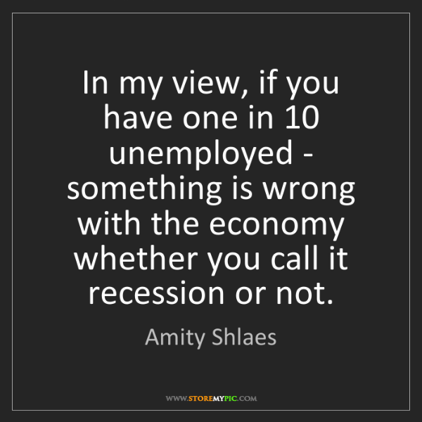 Amity Shlaes: In my view, if you have one in 10 unemployed - something...