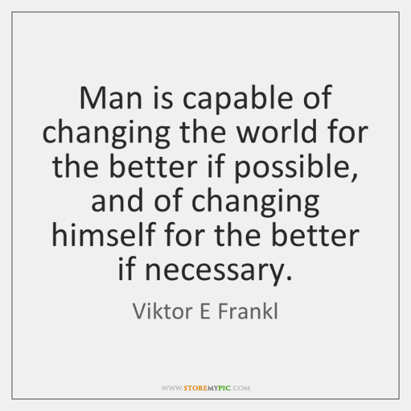 Man is capable of changing the world for the better if possible, ...