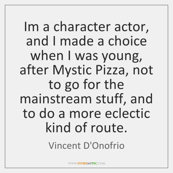 Im a character actor, and I made a choice when I was ...