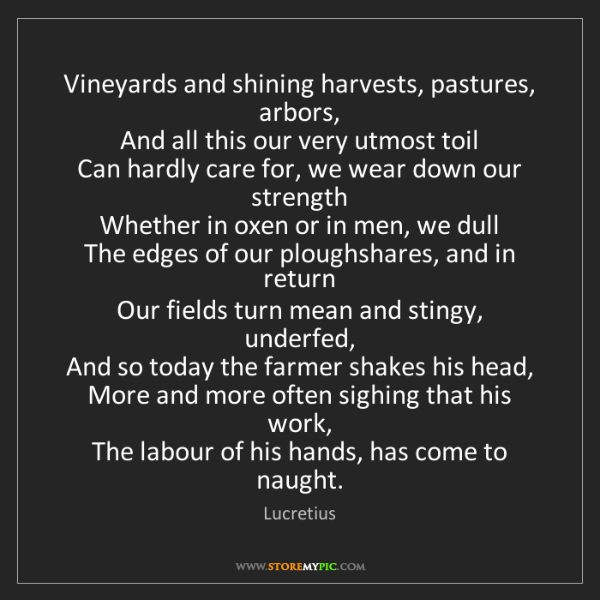 Lucretius: Vineyards and shining harvests, pastures, arbors,  And...