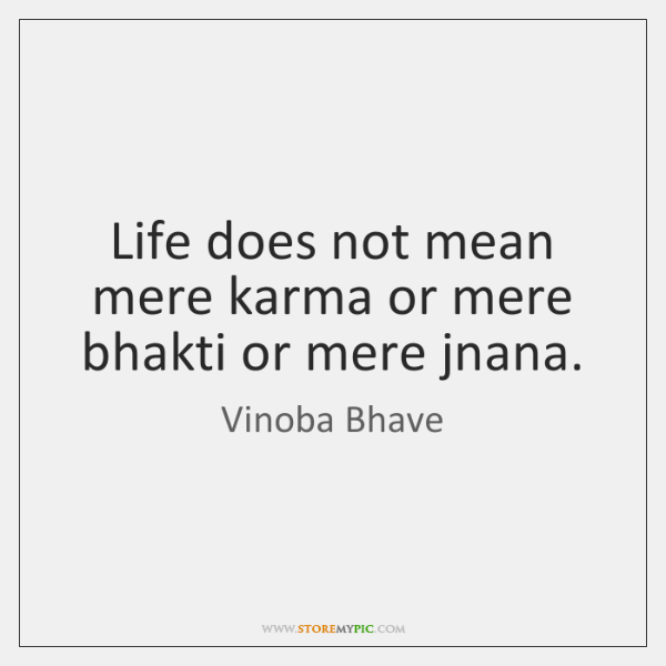 Life does not mean mere karma or mere bhakti or mere jnana.