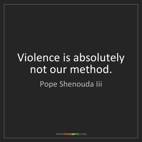 Pope Shenouda Iii: Violence is absolutely not our method.
