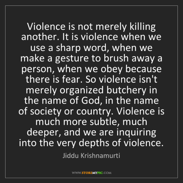 Jiddu Krishnamurti: Violence is not merely killing another. It is violence...