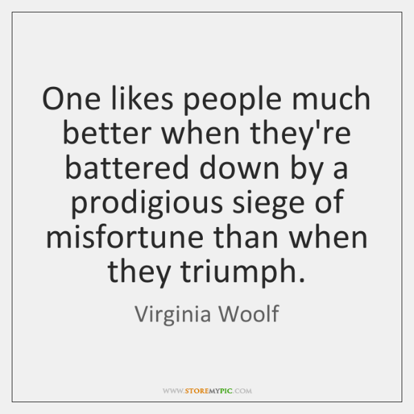 One likes people much better when they're battered down by a prodigious ...