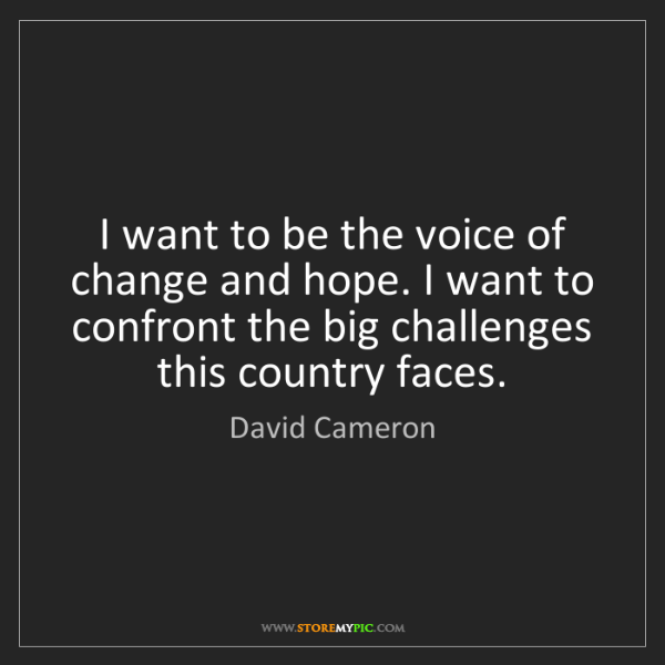 David Cameron: I want to be the voice of change and hope. I want to...