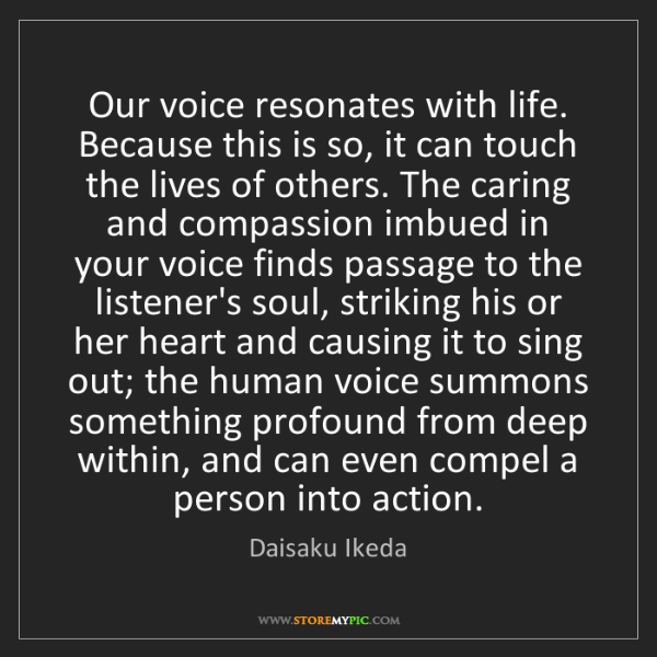 Daisaku Ikeda: Our voice resonates with life. Because this is so, it...