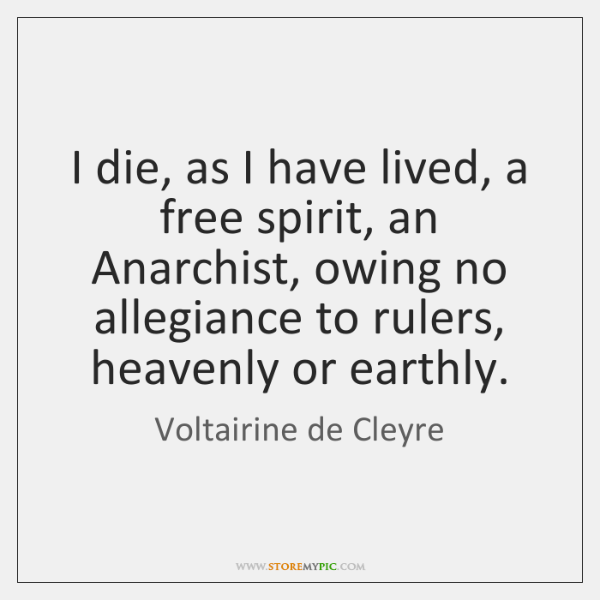 I die, as I have lived, a free spirit, an Anarchist, owing ...