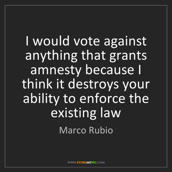 Marco Rubio: I would vote against anything that grants amnesty because...