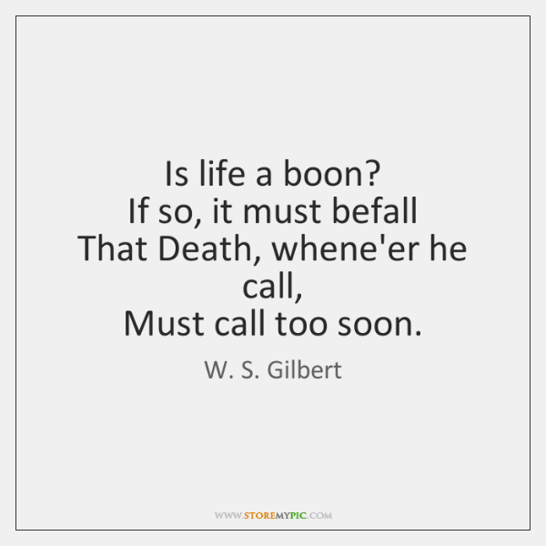 Is life a boon?   If so, it must befall   That Death, whene'er ...