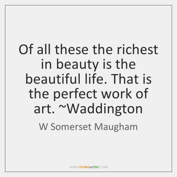 Of all these the richest in beauty is the beautiful life. That ...
