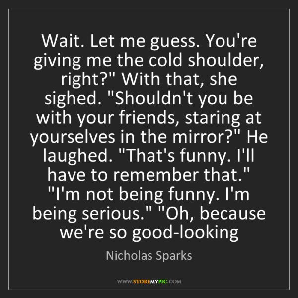 Nicholas Sparks: Wait. Let me guess. You're giving me the cold shoulder,...