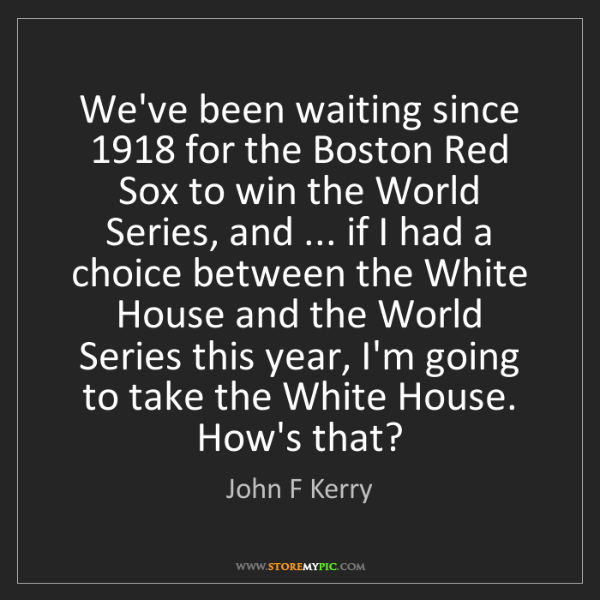 John F Kerry: We've been waiting since 1918 for the Boston Red Sox...
