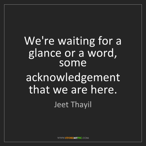 Jeet Thayil: We're waiting for a glance or a word, some acknowledgement...