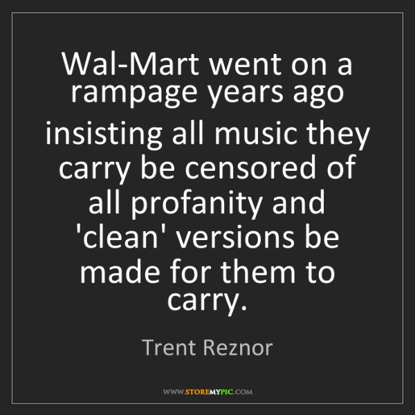 Trent Reznor: Wal-Mart went on a rampage years ago insisting all music...