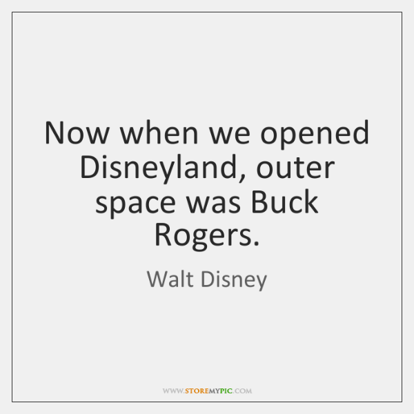 Now when we opened Disneyland, outer space was Buck Rogers.