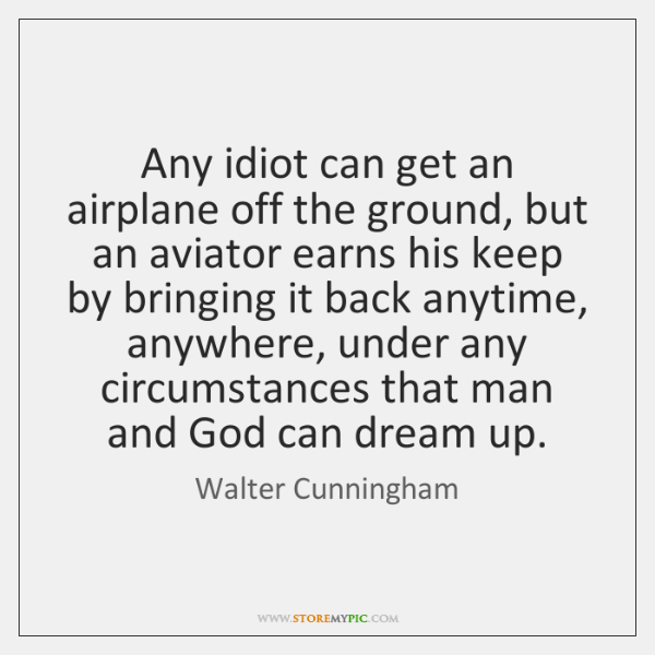 Any idiot can get an airplane off the ground, but an aviator ...