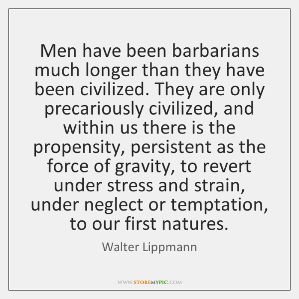 Men have been barbarians much longer than they have been civilized. They ...