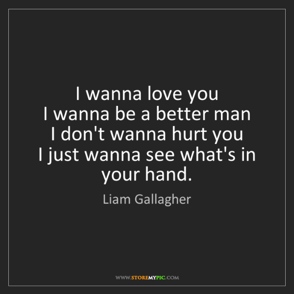 Liam Gallagher: I wanna love you   I wanna be a better man   I don't...