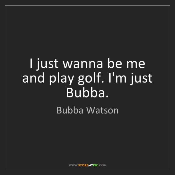 Bubba Watson: I just wanna be me and play golf. I'm just Bubba.