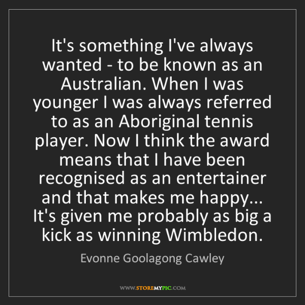 Evonne Goolagong Cawley: It's something I've always wanted - to be known as an...