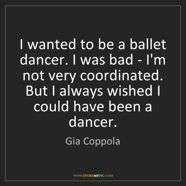 Gia Coppola: I wanted to be a ballet dancer. I was bad - I'm not very...