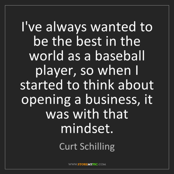 Curt Schilling: I've always wanted to be the best in the world as a baseball...