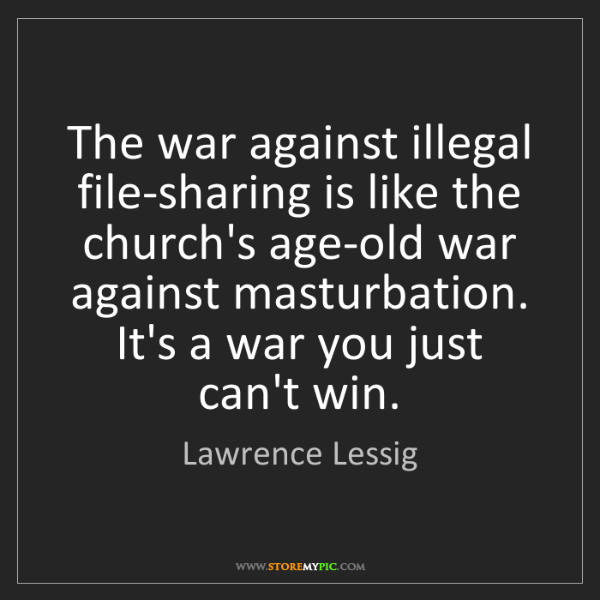 Lawrence Lessig: The war against illegal file-sharing is like the church's...