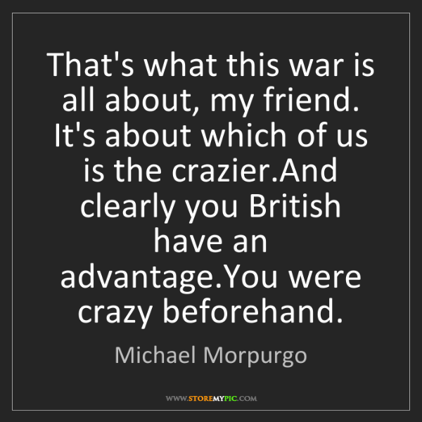 Michael Morpurgo: That's what this war is all about, my friend. It's about...