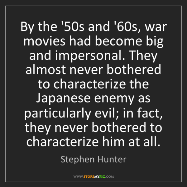 Stephen Hunter: By the '50s and '60s, war movies had become big and impersonal....