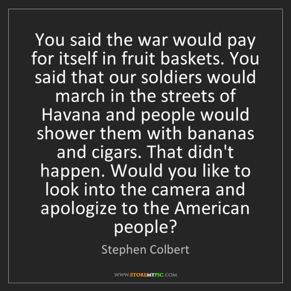 Stephen Colbert: You said the war would pay for itself in fruit baskets....