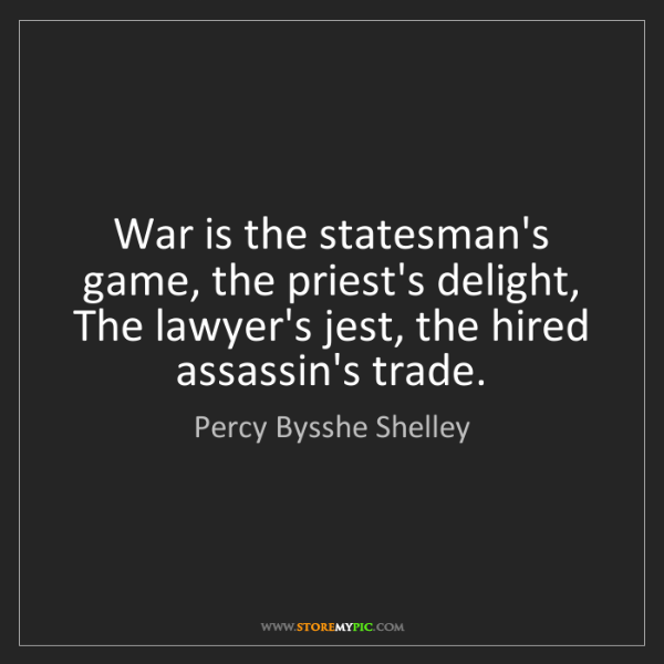 Percy Bysshe Shelley: War is the statesman's game, the priest's delight,  ...