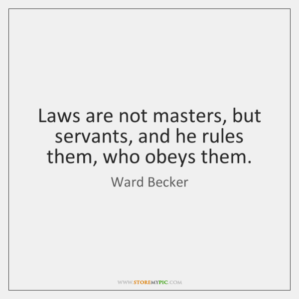 Laws are not masters, but servants, and he rules them, who obeys ...