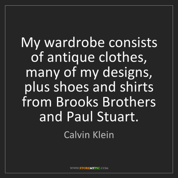 Calvin Klein: My wardrobe consists of antique clothes, many of my designs,...
