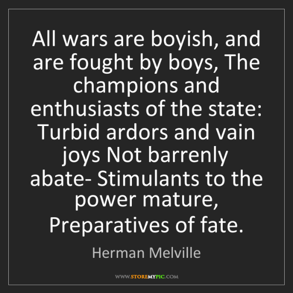 Herman Melville: All wars are boyish, and are fought by boys, The champions...