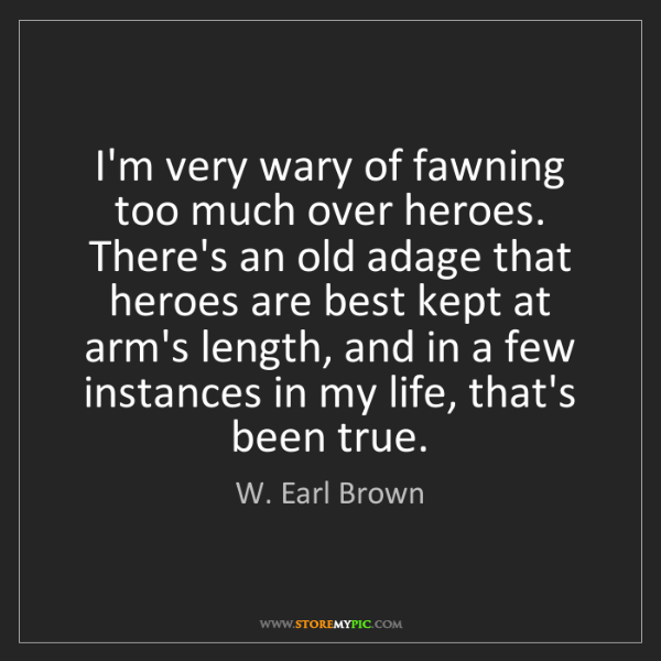W. Earl Brown: I'm very wary of fawning too much over heroes. There's...