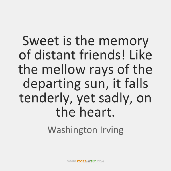 Sweet Is The Memory Of Distant Friends Like The Mellow Rays Of