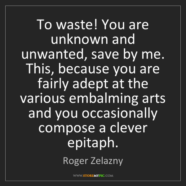 Roger Zelazny: To waste! You are unknown and unwanted, save by me. This,...